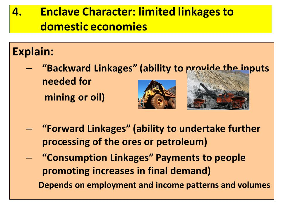 "4.Enclave Character: limited linkages to domestic economies Explain: – ""Backward Linkages"" (ability to provide the inputs needed for mining or oil) –"