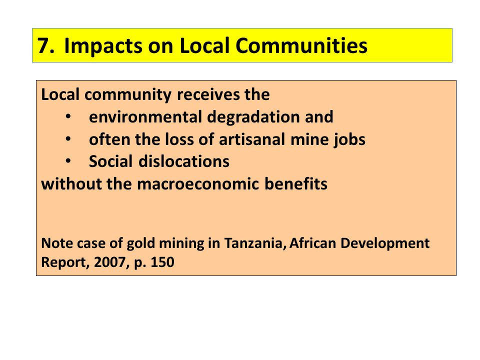 7.Impacts on Local Communities Local community receives the environmental degradation and often the loss of artisanal mine jobs Social dislocations wi