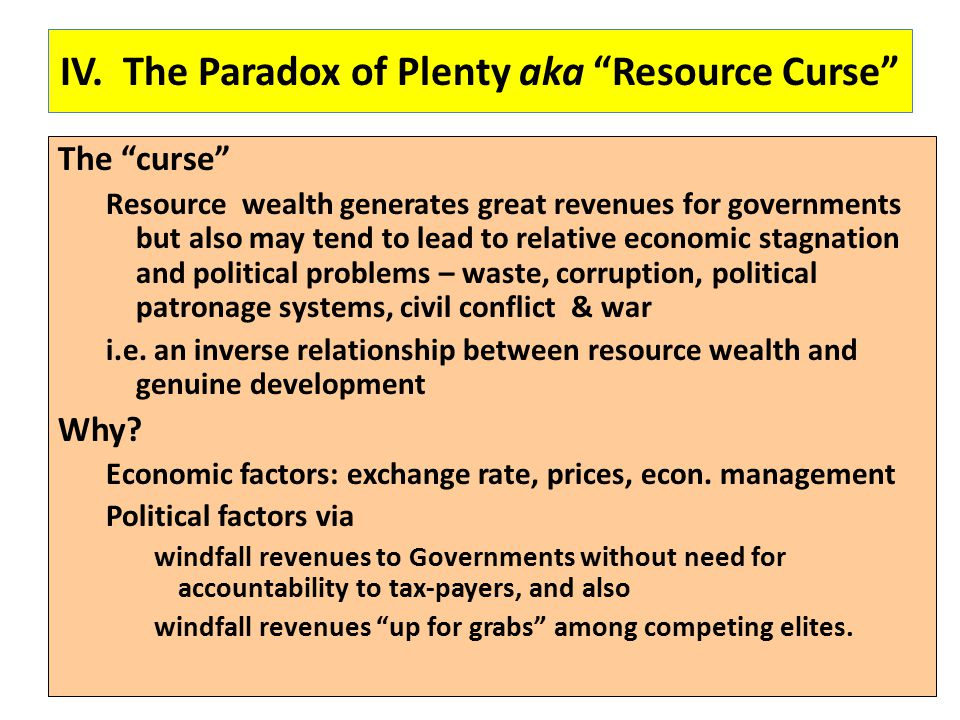 "IV. The Paradox of Plenty aka ""Resource Curse"" The ""curse"" Resource wealth generates great revenues for governments but also may tend to lead to relat"