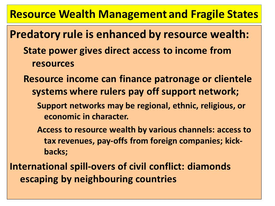 Resource Wealth Management and Fragile States Predatory rule is enhanced by resource wealth: State power gives direct access to income from resources