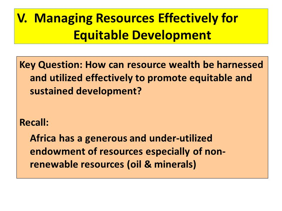 V. Managing Resources Effectively for Equitable Development Key Question: How can resource wealth be harnessed and utilized effectively to promote equ