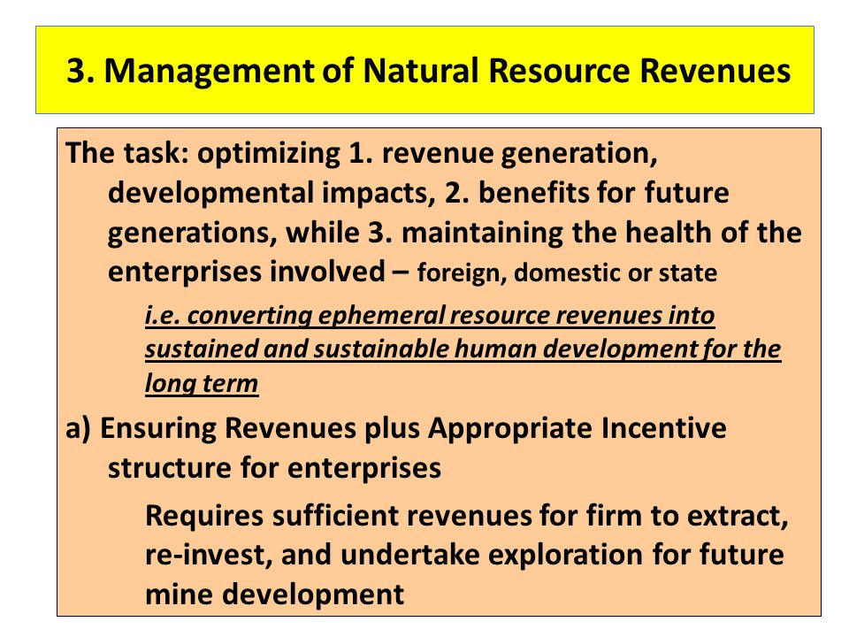3. Management of Natural Resource Revenues The task: optimizing 1. revenue generation, developmental impacts, 2. benefits for future generations, whil
