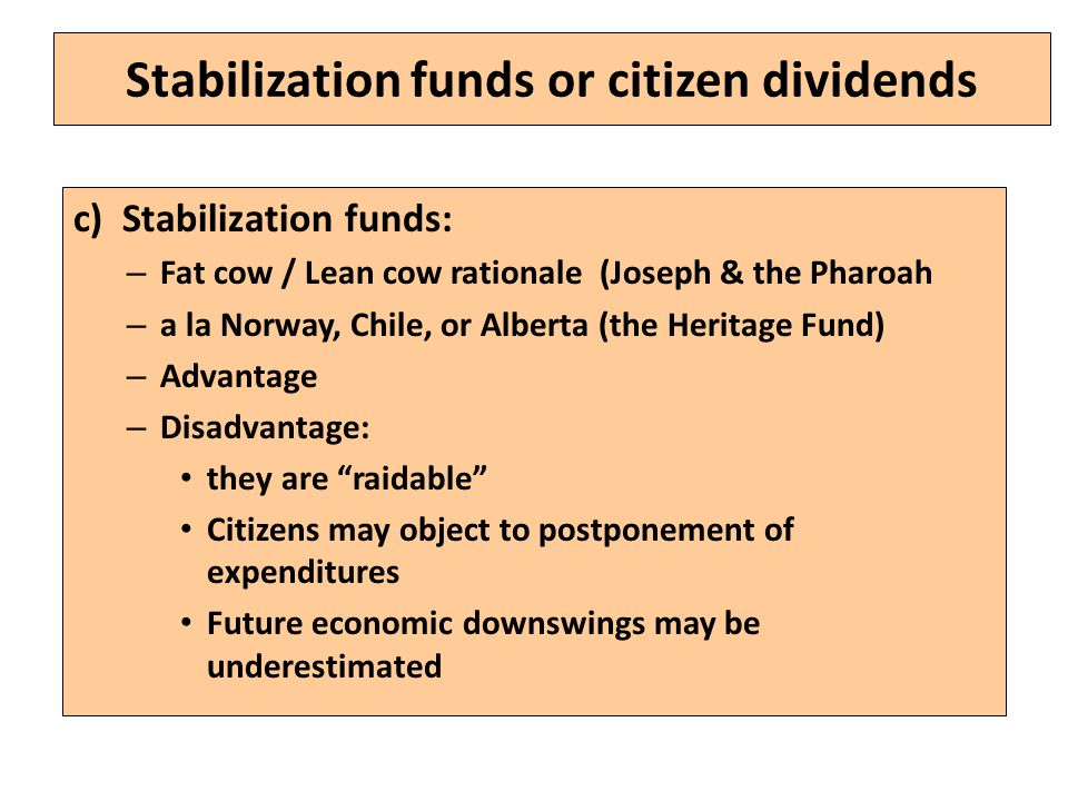 Stabilization funds or citizen dividends c) Stabilization funds: – Fat cow / Lean cow rationale (Joseph & the Pharoah – a la Norway, Chile, or Alberta