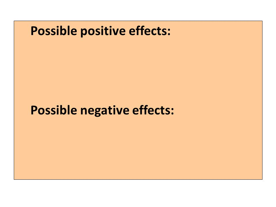 Possible positive effects: Possible negative effects: