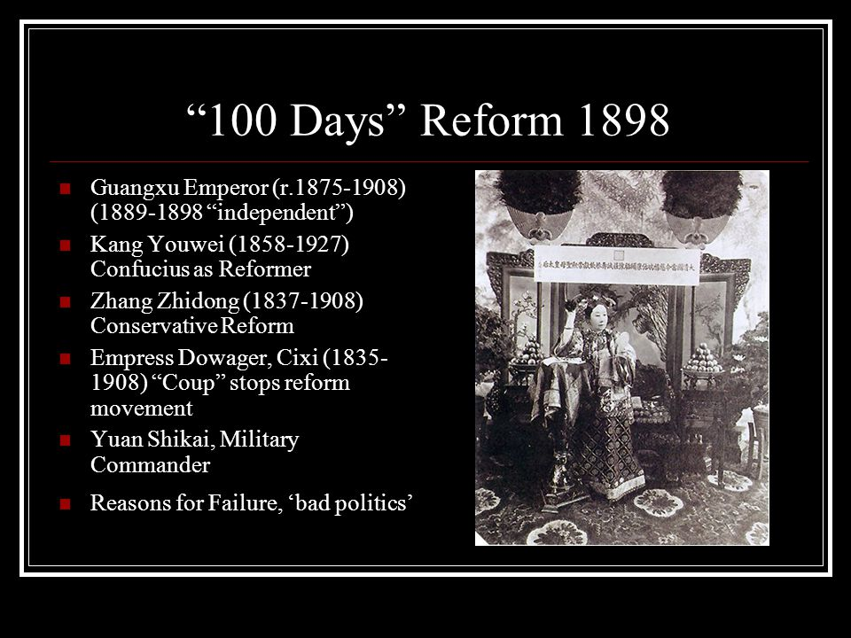 100 Days Reform 1898 Guangxu Emperor (r.1875-1908) (1889-1898 independent ) Kang Youwei (1858-1927) Confucius as Reformer Zhang Zhidong (1837-1908) Conservative Reform Empress Dowager, Cixi (1835- 1908) Coup stops reform movement Yuan Shikai, Military Commander Reasons for Failure, 'bad politics'