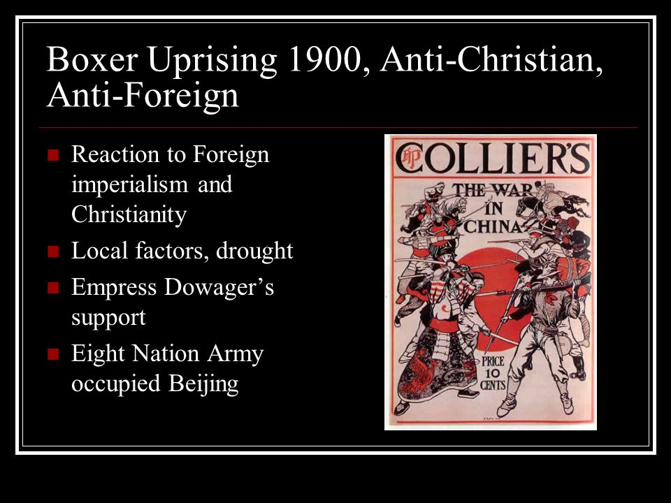 Boxer Uprising 1900, Anti-Christian, Anti-Foreign Reaction to Foreign imperialism and Christianity Local factors, drought Empress Dowager's support Eight Nation Army occupied Beijing