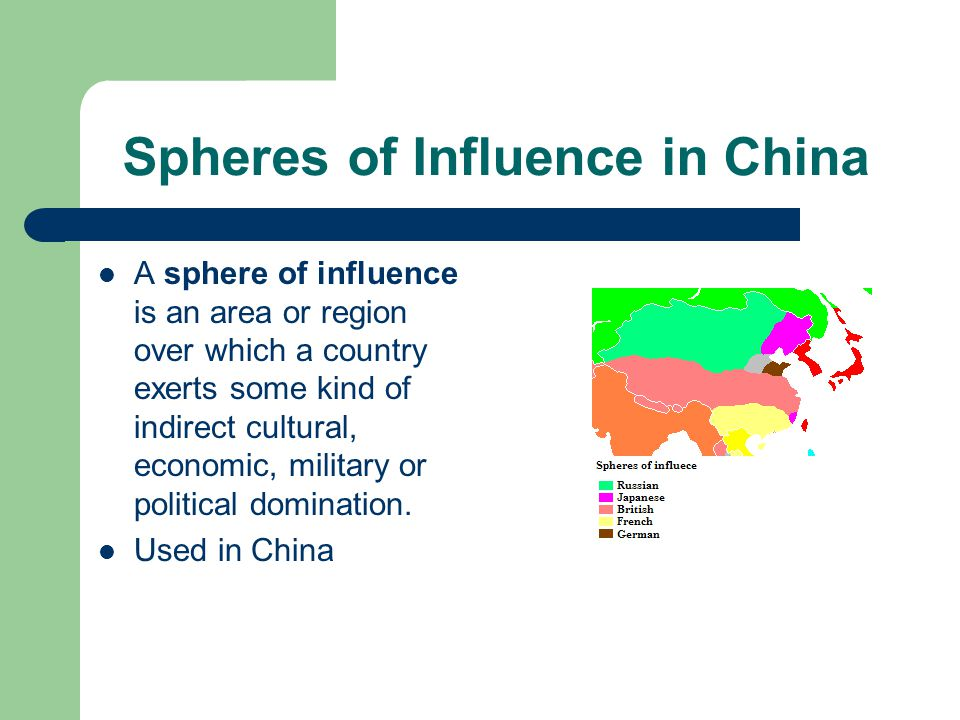 Spheres of Influence in China A sphere of influence is an area or region over which a country exerts some kind of indirect cultural, economic, military or political domination.