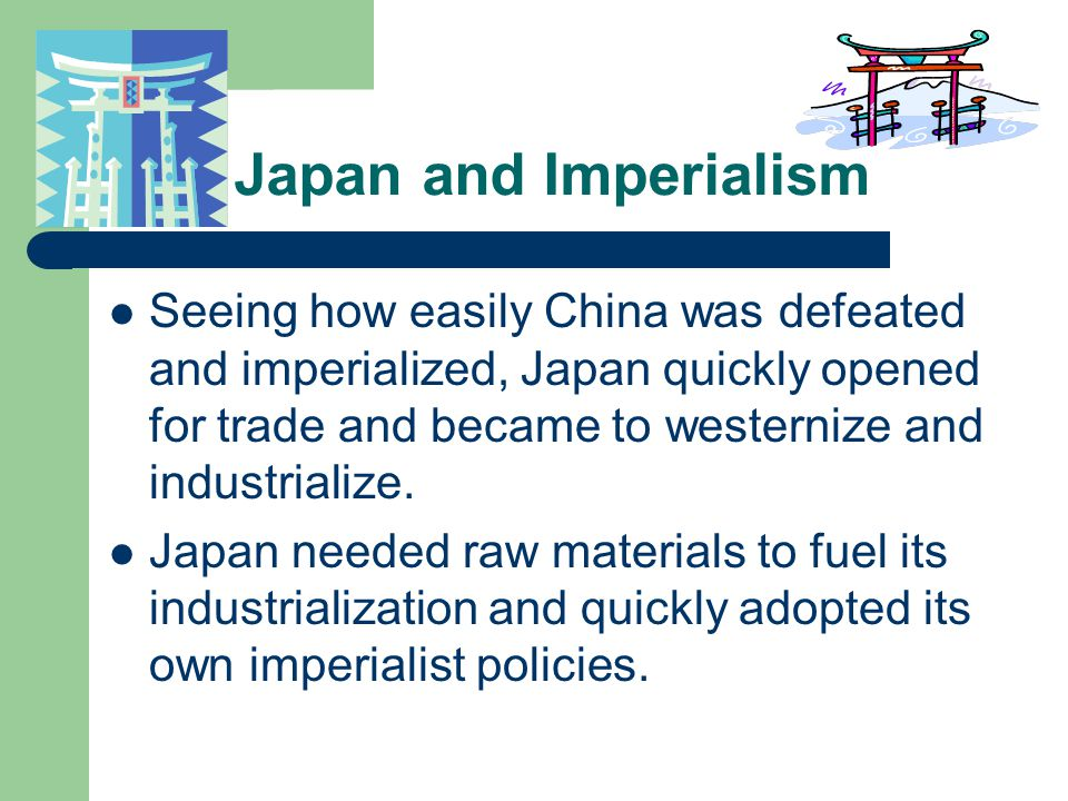Japan and Imperialism Seeing how easily China was defeated and imperialized, Japan quickly opened for trade and became to westernize and industrialize.