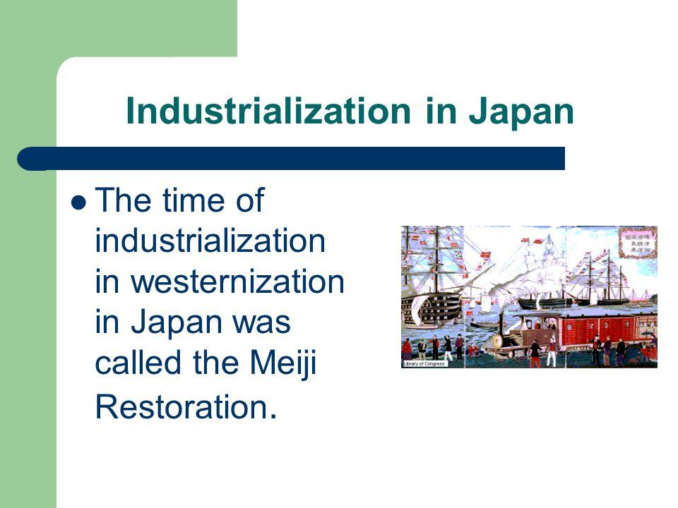 Industrialization in Japan The time of industrialization in westernization in Japan was called the Meiji Restoration.