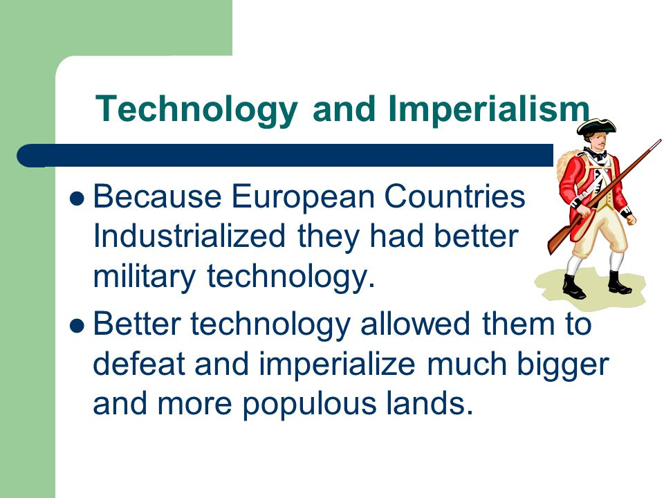 Technology and Imperialism Because European Countries Industrialized they had better military technology.