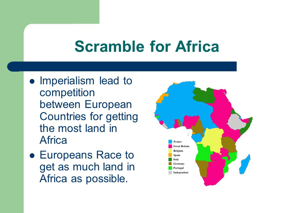 Scramble for Africa Imperialism lead to competition between European Countries for getting the most land in Africa Europeans Race to get as much land in Africa as possible.