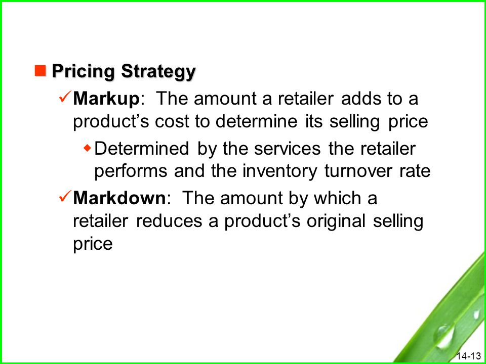 14-13 Pricing Strategy Pricing Strategy Markup: The amount a retailer adds to a product's cost to determine its selling price  Determined by the serv