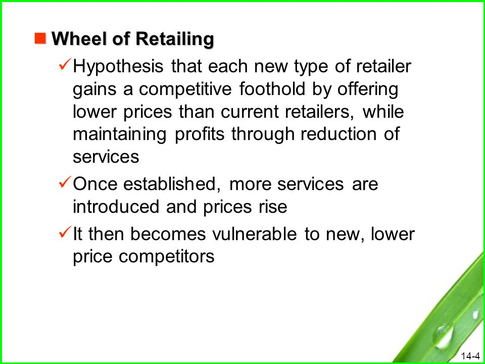 14-4 Wheel of Retailing Wheel of Retailing Hypothesis that each new type of retailer gains a competitive foothold by offering lower prices than curren
