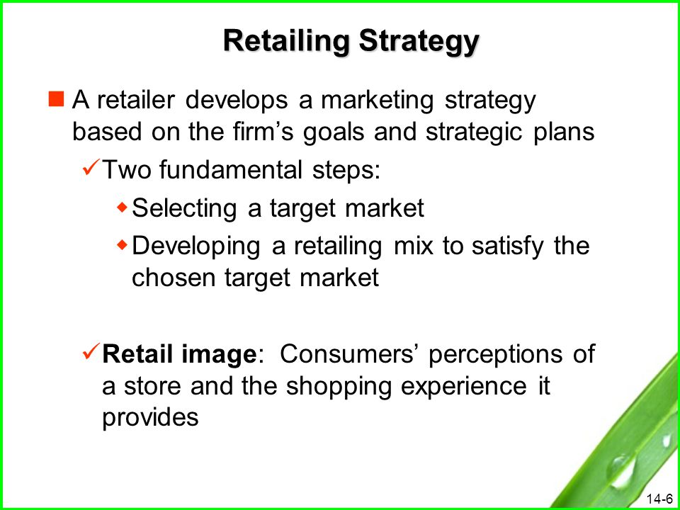 14-6 Retailing Strategy A retailer develops a marketing strategy based on the firm's goals and strategic plans Two fundamental steps:  Selecting a ta