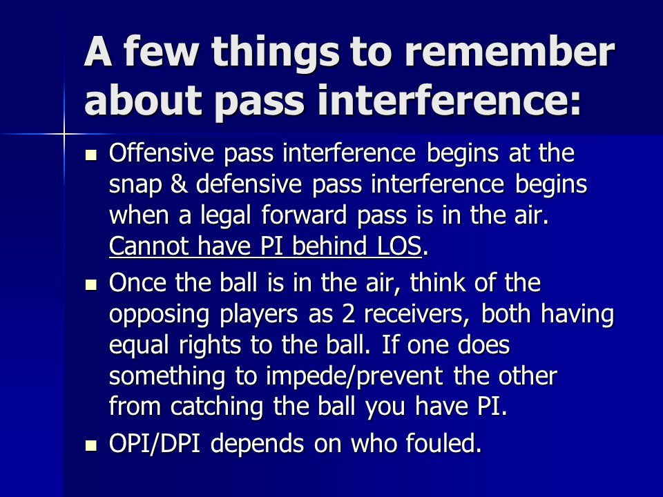 A few things to remember about pass interference: Offensive pass interference begins at the snap & defensive pass interference begins when a legal forward pass is in the air.