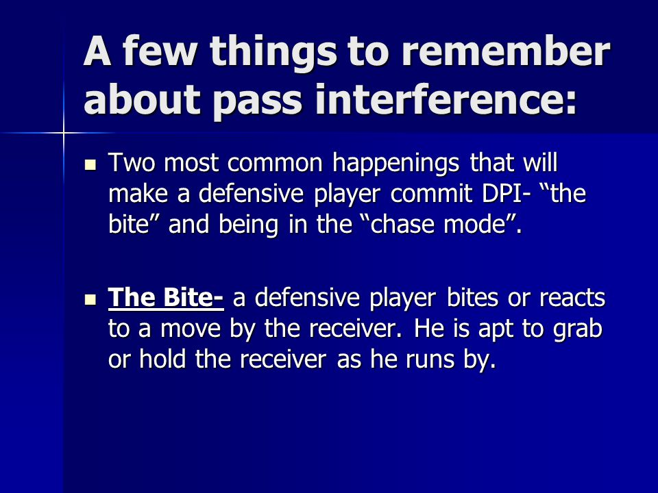 A few things to remember about pass interference: Two most common happenings that will make a defensive player commit DPI- the bite and being in the chase mode .