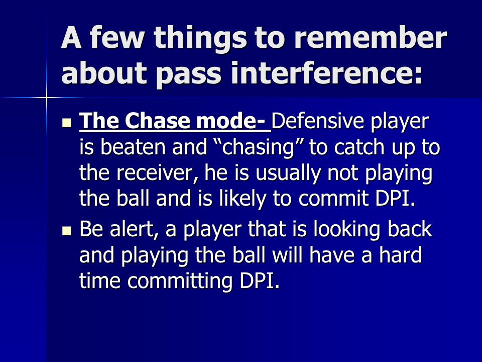 A few things to remember about pass interference: The Chase mode- Defensive player is beaten and chasing to catch up to the receiver, he is usually not playing the ball and is likely to commit DPI.