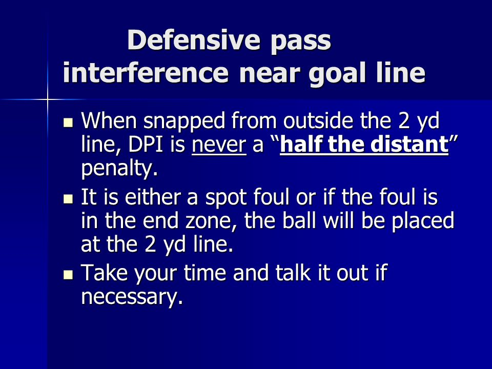 Defensive pass interference near goal line Defensive pass interference near goal line When snapped from outside the 2 yd line, DPI is never a half the distant penalty.