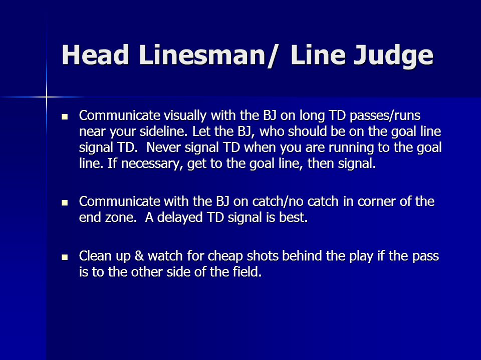 Head Linesman/ Line Judge Communicate visually with the BJ on long TD passes/runs near your sideline.