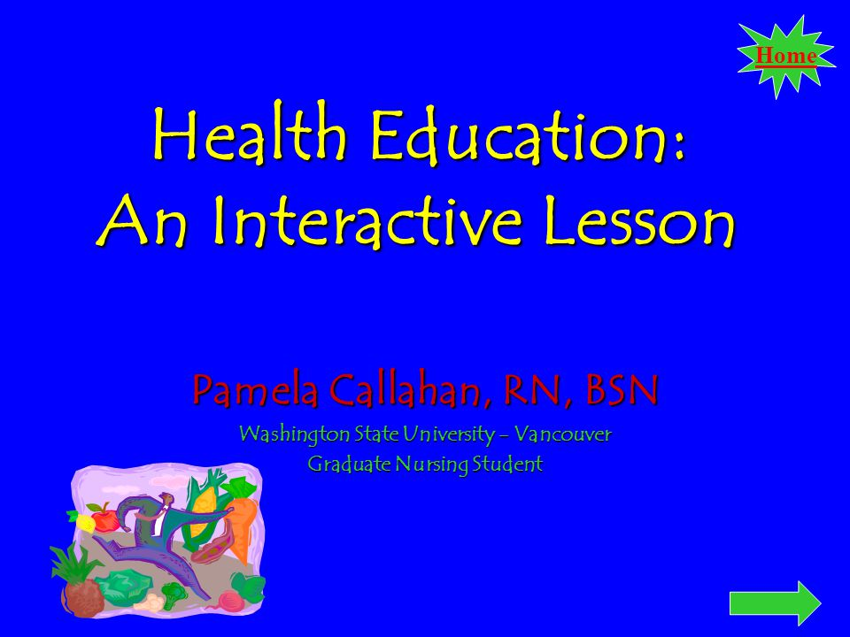 Home Health Education: An Interactive Lesson Pamela Callahan, RN, BSN Washington State University - Vancouver Graduate Nursing Student