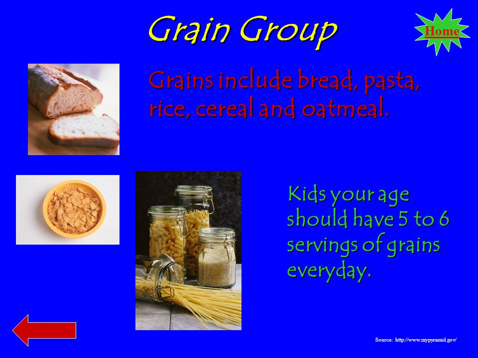 Home Grain Group Grains include bread, pasta, rice, cereal and oatmeal.