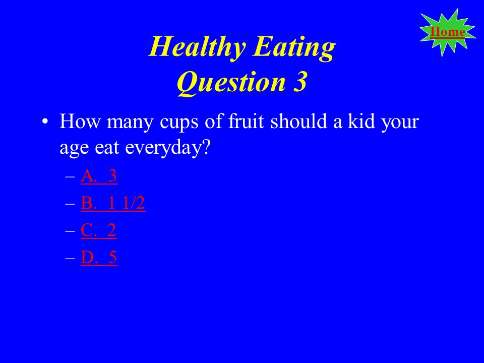 Home Healthy Eating Question 3 How many cups of fruit should a kid your age eat everyday.