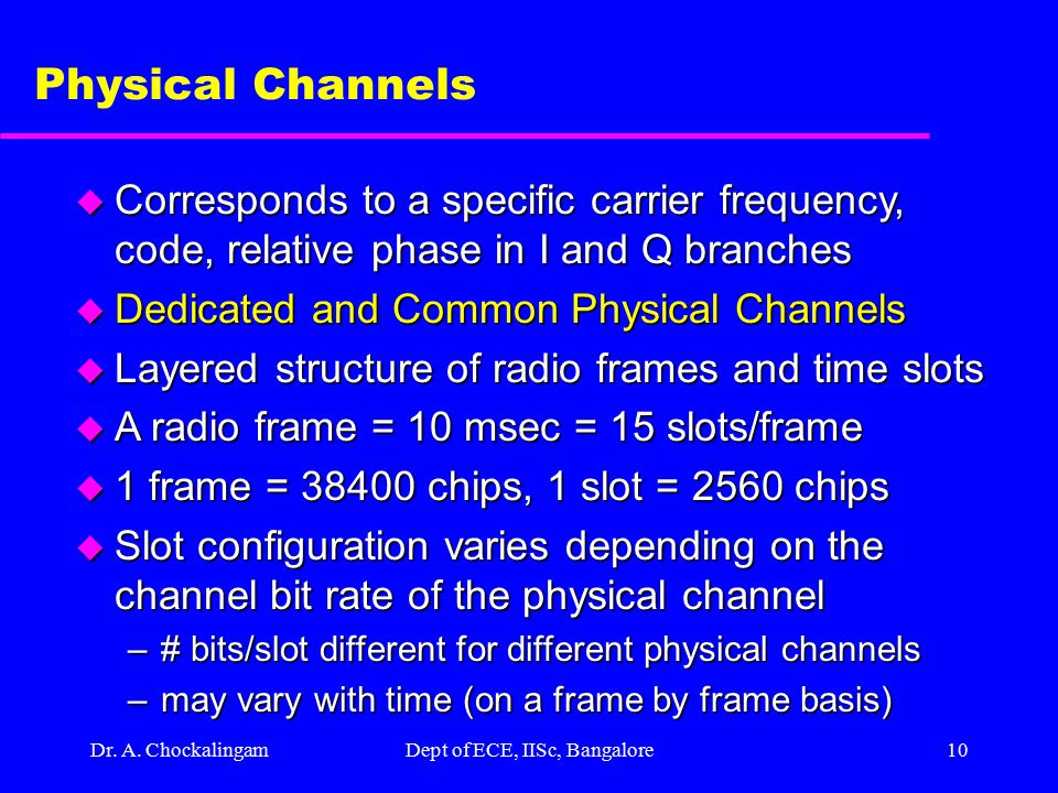 Dr. A. ChockalingamDept of ECE, IISc, Bangalore9 WCDMA Radio Channels u Physical Channels –Transmission media. –Two types of physical channels defined