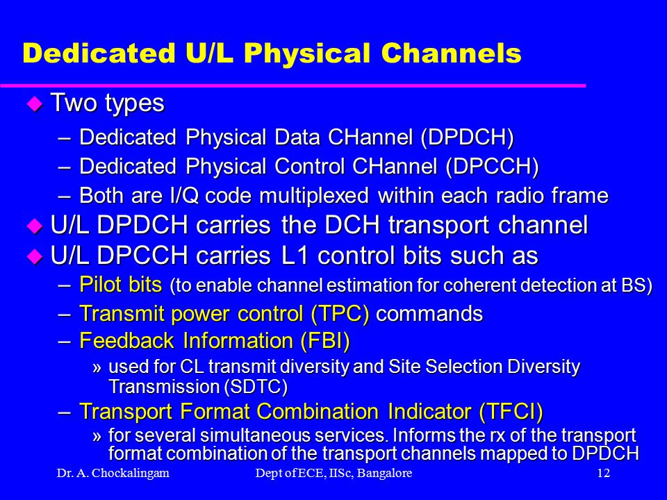 Dr. A. ChockalingamDept of ECE, IISc, Bangalore11 U/L Physical Channels u Dedicated U/L Channels –DPDCH –DPCCH u Common U/L Channels –PRACH »Preamble