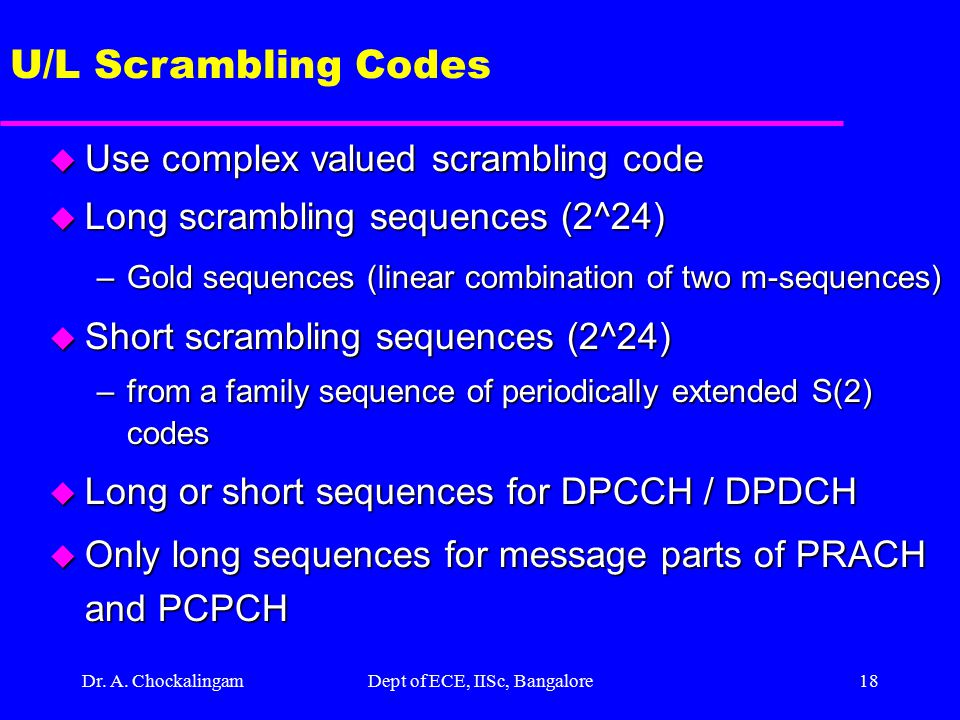 Dr. A. ChockalingamDept of ECE, IISc, Bangalore17 U/L Channelization Codes u Orthogonal Variable Spreading Factor (OVSF) channelization codes channeli