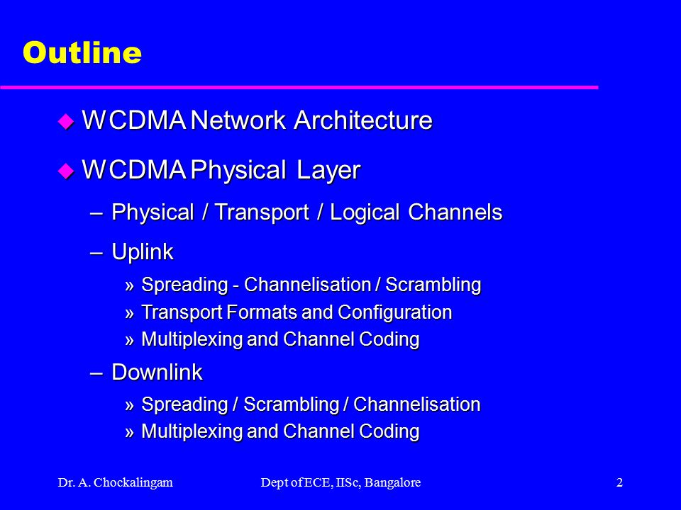 WCDMA Physical Layer Design A. Chockalingam Assistant Professor Indian Institute of Science, Bangalore-12 achockal@ece.iisc.ernet.in http://ece.iisc.e