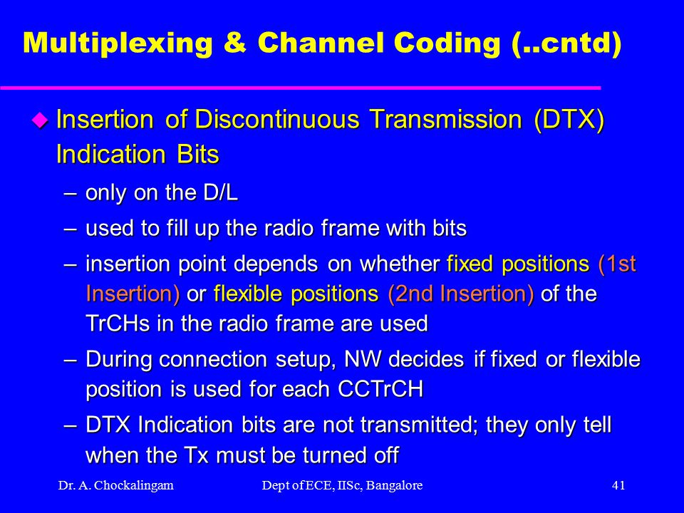 Dr. A. ChockalingamDept of ECE, IISc, Bangalore40 Multiplexing & Channel Coding (..cntd) u TrCH Multiplexing –every 10 msec, one radio frame from each