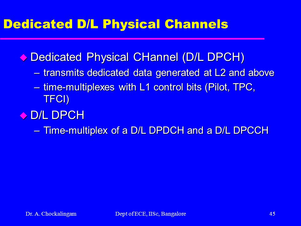 Dr. A. ChockalingamDept of ECE, IISc, Bangalore44 D/L Physical Channels u Dedicated D/L Channels –DPDCH –DPCCH u Common D/L Channels –Common PIlot CHa