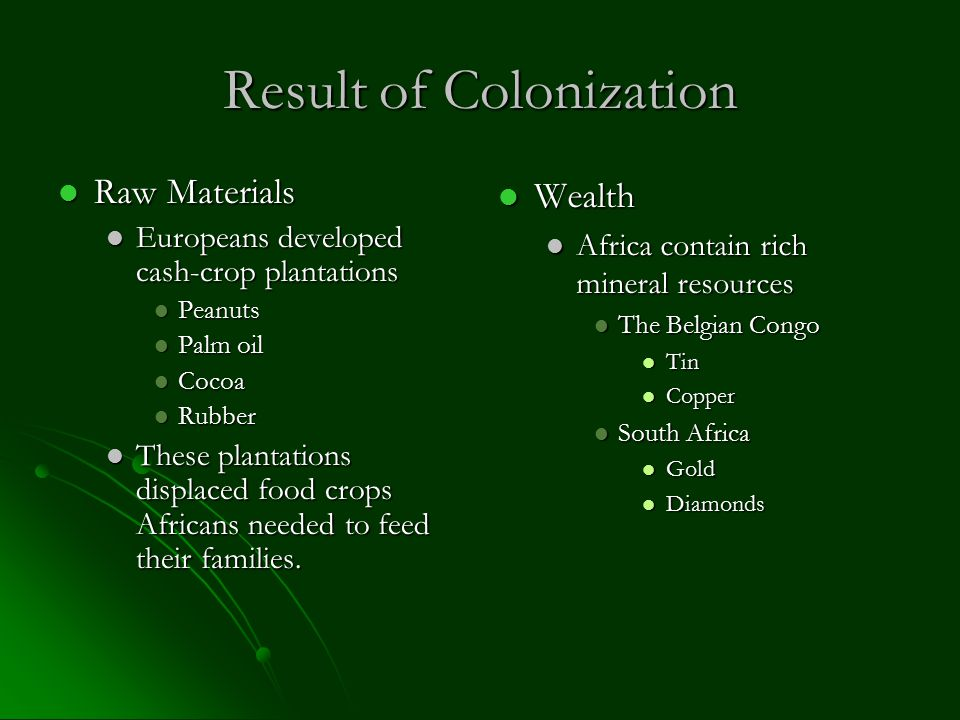 Result of Colonization Raw Materials Raw Materials Europeans developed cash-crop plantations Europeans developed cash-crop plantations Peanuts Peanuts Palm oil Palm oil Cocoa Cocoa Rubber Rubber These plantations displaced food crops Africans needed to feed their families.