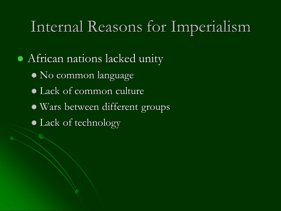 Internal Reasons for Imperialism African nations lacked unity African nations lacked unity No common language No common language Lack of common culture Lack of common culture Wars between different groups Wars between different groups Lack of technology Lack of technology