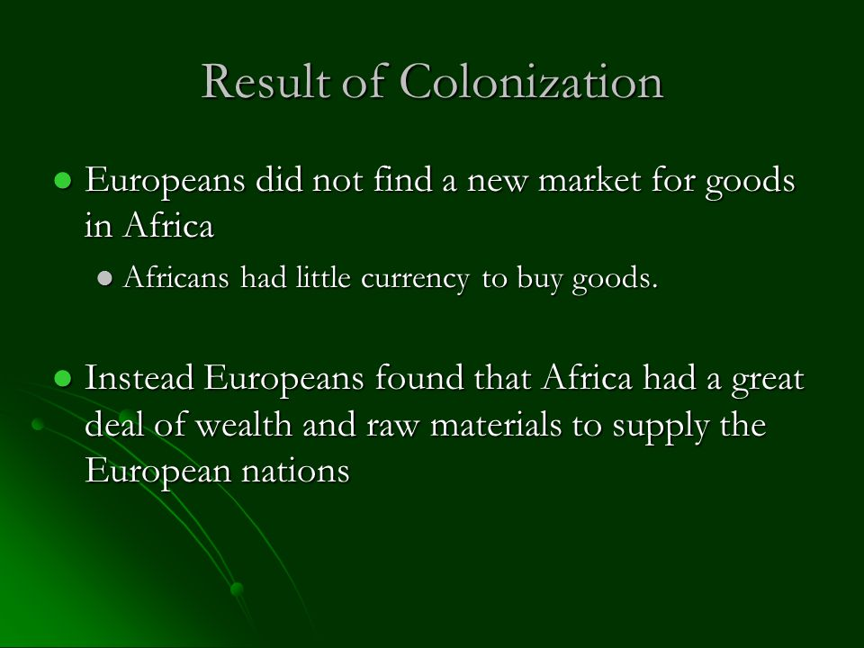 Result of Colonization Europeans did not find a new market for goods in Africa Europeans did not find a new market for goods in Africa Africans had little currency to buy goods.
