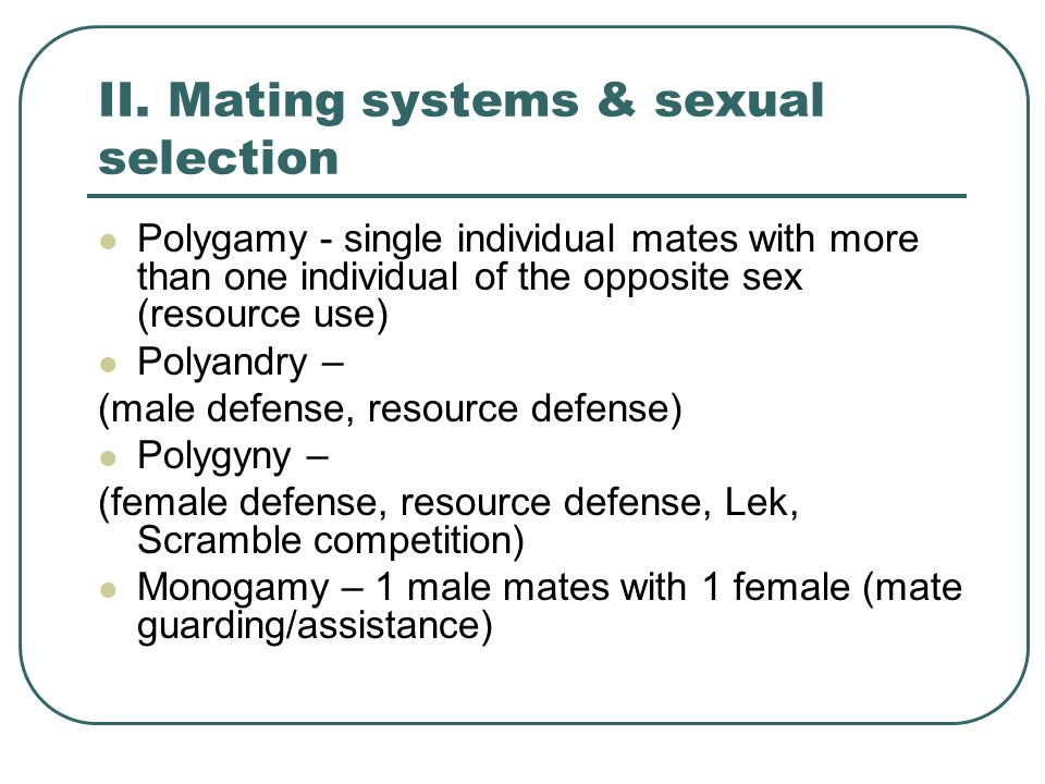 II. Mating systems & sexual selection Polygamy - single individual mates with more than one individual of the opposite sex (resource use) Polyandry –