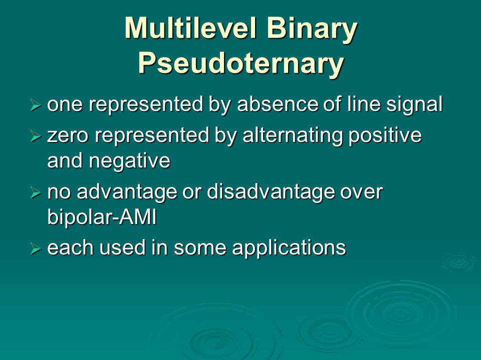 Multilevel Binary Pseudoternary  one represented by absence of line signal  zero represented by alternating positive and negative  no advantage or disadvantage over bipolar-AMI  each used in some applications