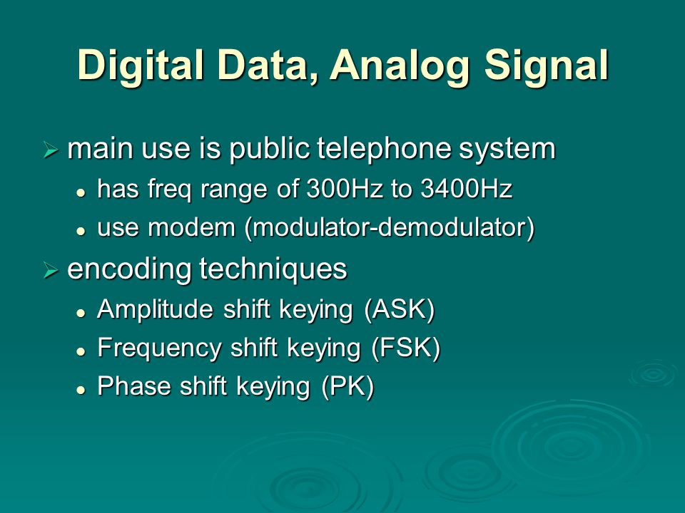 Digital Data, Analog Signal  main use is public telephone system has freq range of 300Hz to 3400Hz has freq range of 300Hz to 3400Hz use modem (modulator-demodulator) use modem (modulator-demodulator)  encoding techniques Amplitude shift keying (ASK) Amplitude shift keying (ASK) Frequency shift keying (FSK) Frequency shift keying (FSK) Phase shift keying (PK) Phase shift keying (PK)