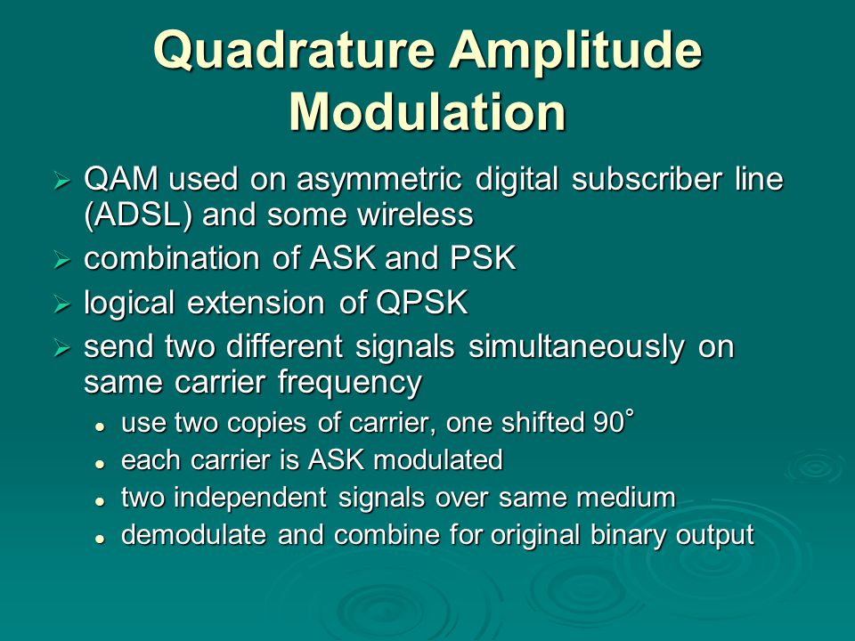 Quadrature Amplitude Modulation  QAM used on asymmetric digital subscriber line (ADSL) and some wireless  combination of ASK and PSK  logical extension of QPSK  send two different signals simultaneously on same carrier frequency use two copies of carrier, one shifted 90 ° use two copies of carrier, one shifted 90 ° each carrier is ASK modulated each carrier is ASK modulated two independent signals over same medium two independent signals over same medium demodulate and combine for original binary output demodulate and combine for original binary output
