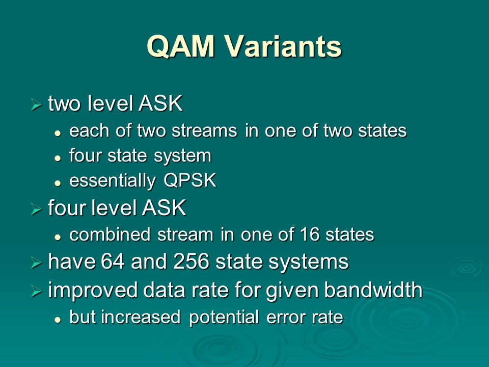 QAM Variants  two level ASK each of two streams in one of two states each of two streams in one of two states four state system four state system essentially QPSK essentially QPSK  four level ASK combined stream in one of 16 states combined stream in one of 16 states  have 64 and 256 state systems  improved data rate for given bandwidth but increased potential error rate but increased potential error rate