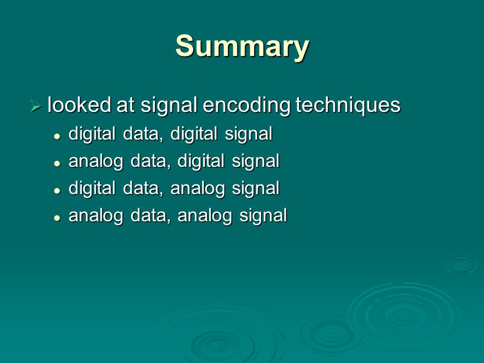Summary  looked at signal encoding techniques digital data, digital signal digital data, digital signal analog data, digital signal analog data, digital signal digital data, analog signal digital data, analog signal analog data, analog signal analog data, analog signal
