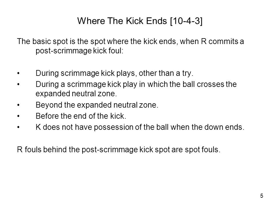 5 Where The Kick Ends [10-4-3] The basic spot is the spot where the kick ends, when R commits a post-scrimmage kick foul: During scrimmage kick plays, other than a try.