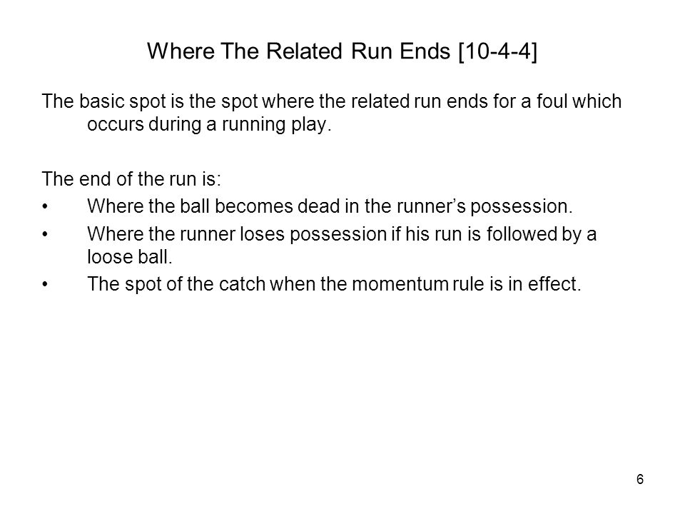 6 Where The Related Run Ends [10-4-4] The basic spot is the spot where the related run ends for a foul which occurs during a running play.