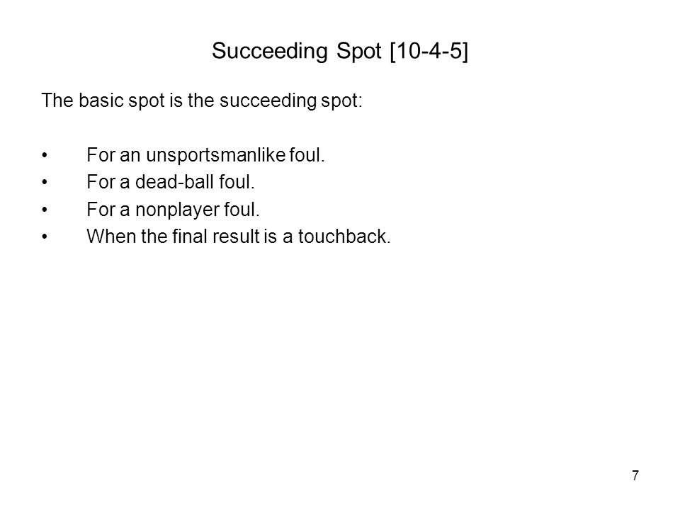 7 Succeeding Spot [10-4-5] The basic spot is the succeeding spot: For an unsportsmanlike foul.
