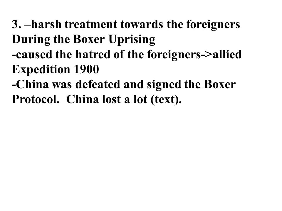 3. –harsh treatment towards the foreigners During the Boxer Uprising -caused the hatred of the foreigners->allied Expedition 1900 -China was defeated