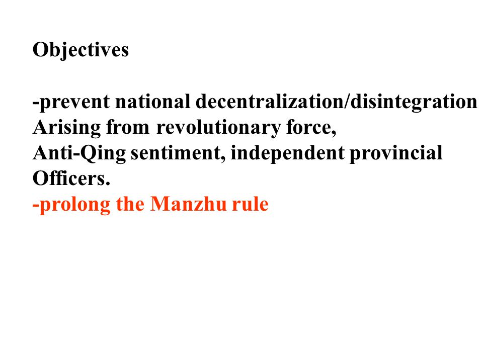 Objectives -prevent national decentralization/disintegration Arising from revolutionary force, Anti-Qing sentiment, independent provincial Officers.