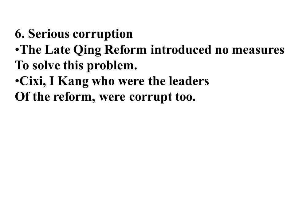 6. Serious corruption The Late Qing Reform introduced no measures To solve this problem.