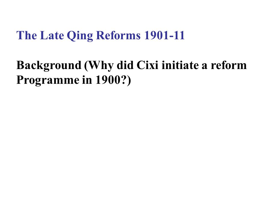 The Late Qing Reforms 1901-11 Background (Why did Cixi initiate a reform Programme in 1900 )