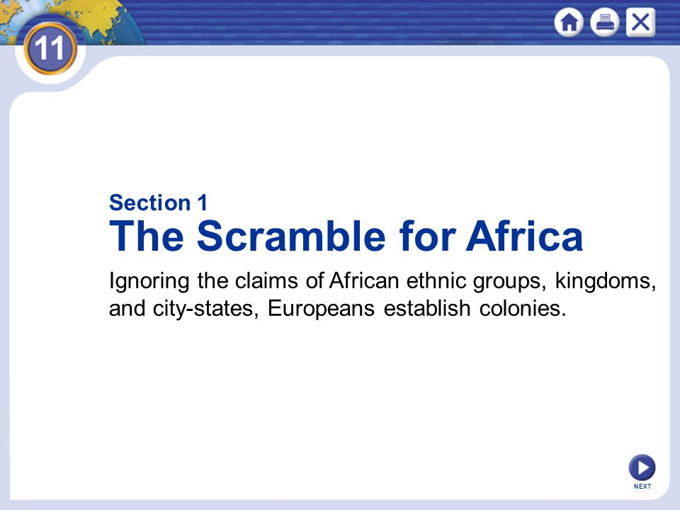 NEXT Section 1 The Scramble for Africa Ignoring the claims of African ethnic groups, kingdoms, and city-states, Europeans establish colonies.