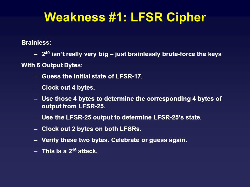 Weakness #1: LFSR Cipher Brainless: –2 40 isn't really very big – just brainlessly brute-force the keys With 6 Output Bytes: –Guess the initial state